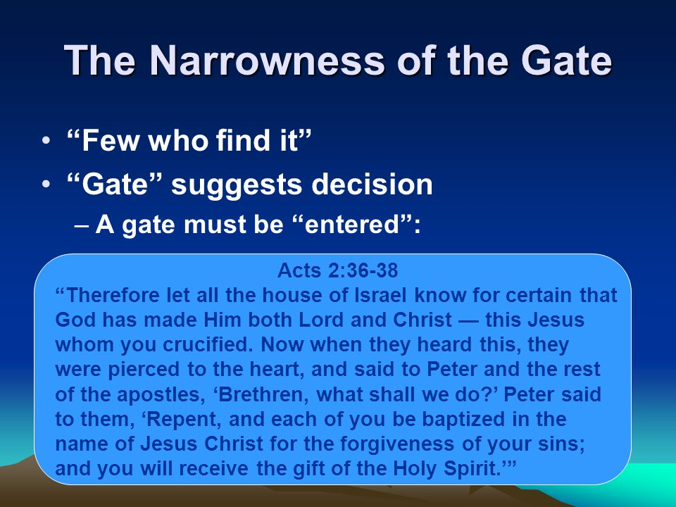 The Narrowness of the Gate Few who find it Gate suggests decision –A gate must be entered : Acts 2:36-38 Therefore let all the house of Israel know for certain that God has made Him both Lord and Christ — this Jesus whom you crucified.