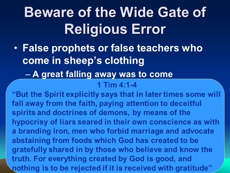 Beware of the Wide Gate of Religious Error False prophets or false teachers who come in sheep's clothing –A great falling away was to come 1 Tim 4:1-4 But the Spirit explicitly says that in later times some will fall away from the faith, paying attention to deceitful spirits and doctrines of demons, by means of the hypocrisy of liars seared in their own conscience as with a branding iron, men who forbid marriage and advocate abstaining from foods which God has created to be gratefully shared in by those who believe and know the truth.