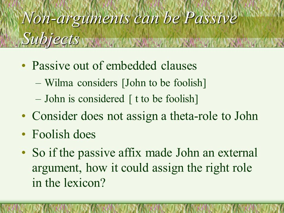 Non-arguments can be Passive Subjects Passive out of embedded clauses –Wilma considers [John to be foolish] –John is considered [ t to be foolish] Consider does not assign a theta-role to John Foolish does So if the passive affix made John an external argument, how it could assign the right role in the lexicon?