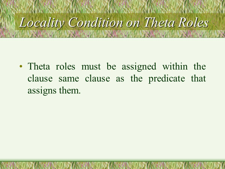 Locality Condition on Theta Roles Theta roles must be assigned within the clause same clause as the predicate that assigns them.