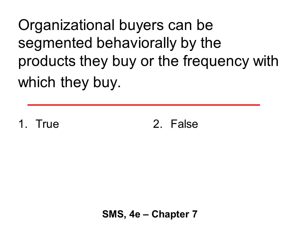 Organizational buyers can be segmented behaviorally by the products they buy or the frequency with which they buy.