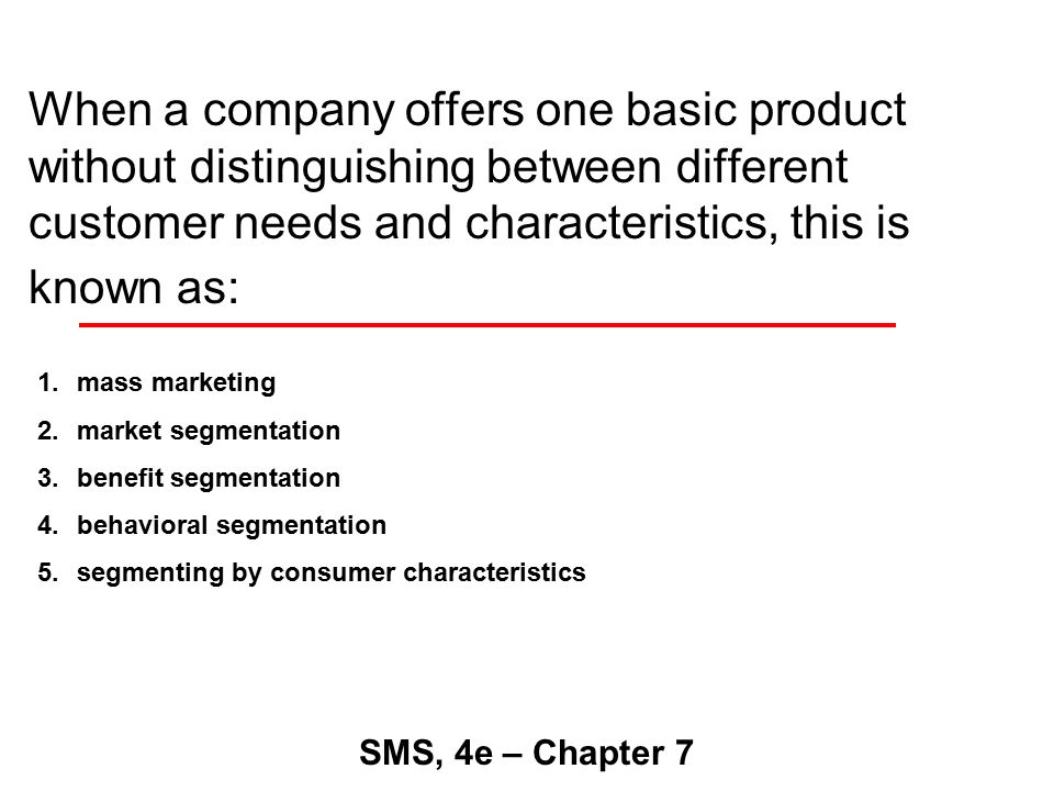When a company offers one basic product without distinguishing between different customer needs and characteristics, this is known as: SMS, 4e – Chapter 7 1.mass marketing 2.market segmentation 3.benefit segmentation 4.behavioral segmentation 5.segmenting by consumer characteristics