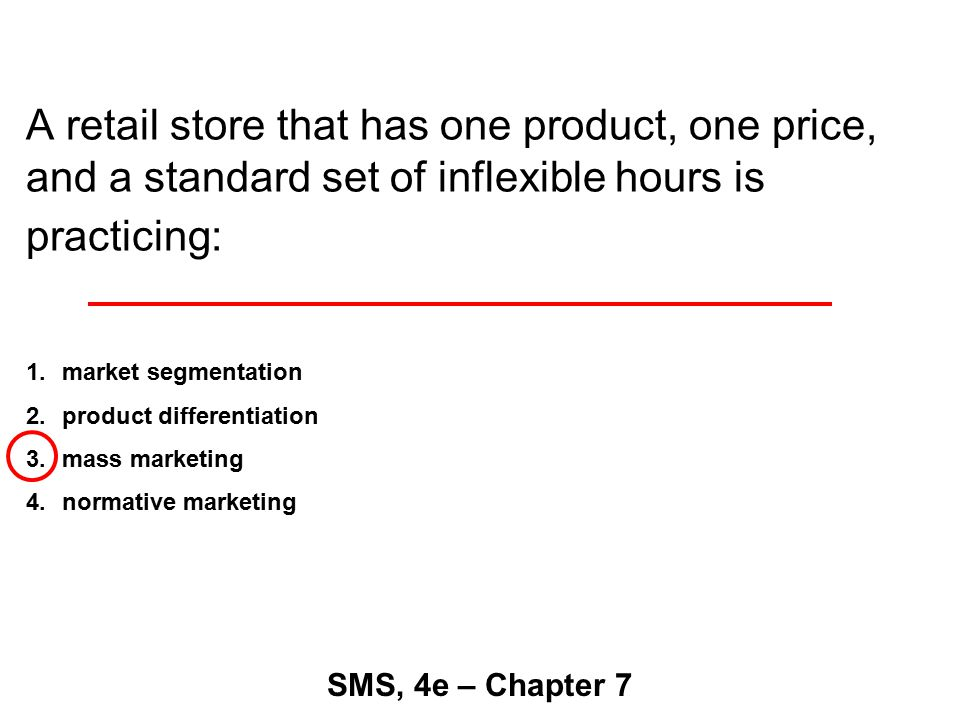 A retail store that has one product, one price, and a standard set of inflexible hours is practicing: SMS, 4e – Chapter 7 1.market segmentation 2.product differentiation 3.mass marketing 4.normative marketing