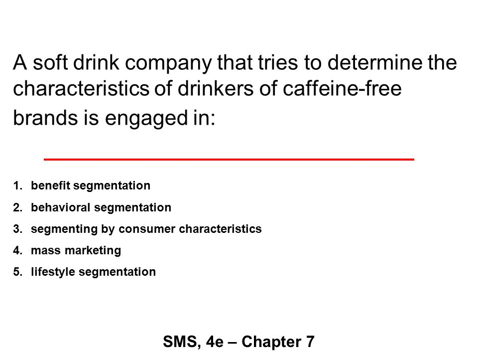 A soft drink company that tries to determine the characteristics of drinkers of caffeine-free brands is engaged in: SMS, 4e – Chapter 7 1.benefit segmentation 2.behavioral segmentation 3.segmenting by consumer characteristics 4.mass marketing 5.lifestyle segmentation