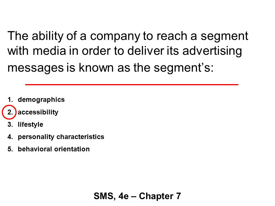 The ability of a company to reach a segment with media in order to deliver its advertising messages is known as the segment's: SMS, 4e – Chapter 7 1.demographics 2.accessibility 3.lifestyle 4.personality characteristics 5.behavioral orientation