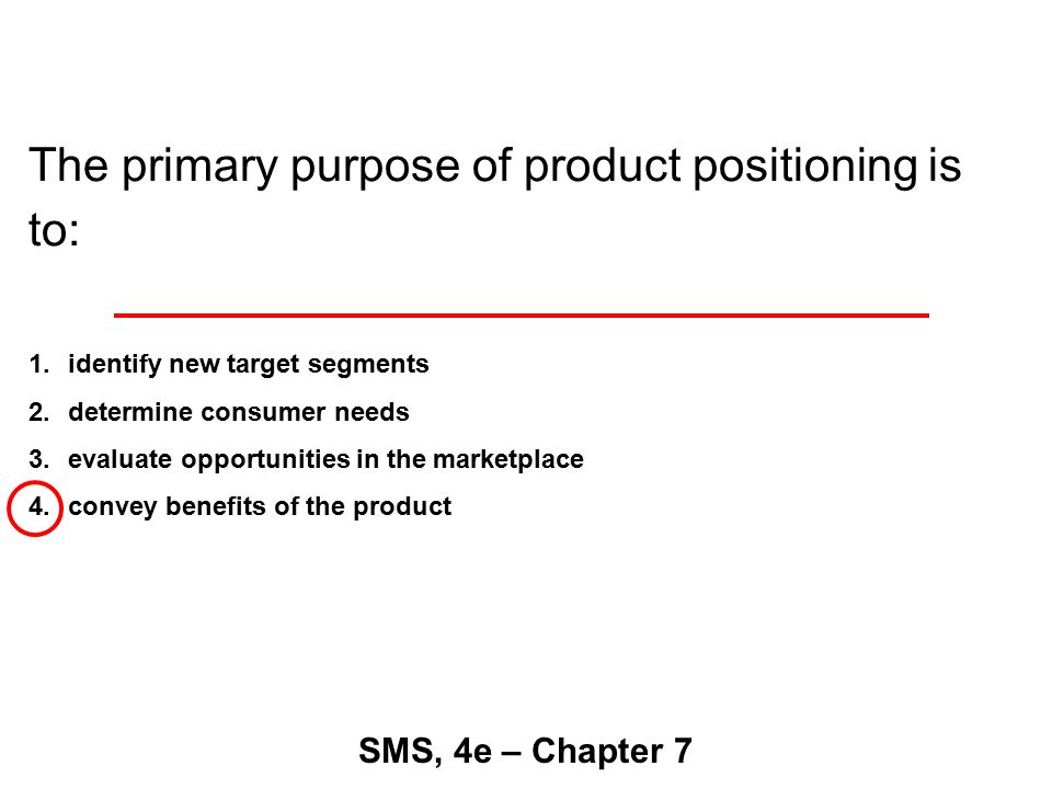 The primary purpose of product positioning is to: SMS, 4e – Chapter 7 1.identify new target segments 2.determine consumer needs 3.evaluate opportunities in the marketplace 4.convey benefits of the product