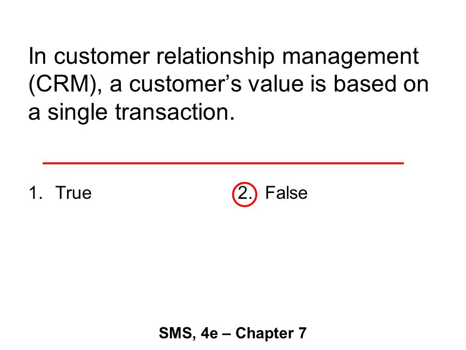 In customer relationship management (CRM), a customer's value is based on a single transaction.