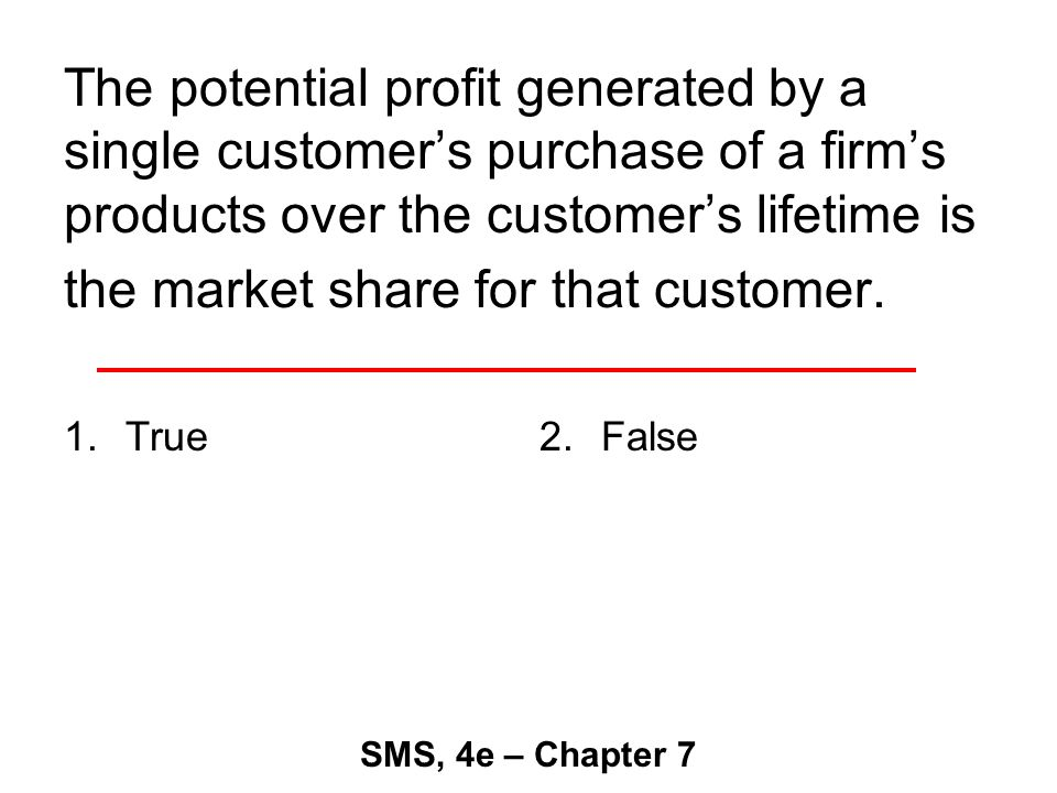The potential profit generated by a single customer's purchase of a firm's products over the customer's lifetime is the market share for that customer.