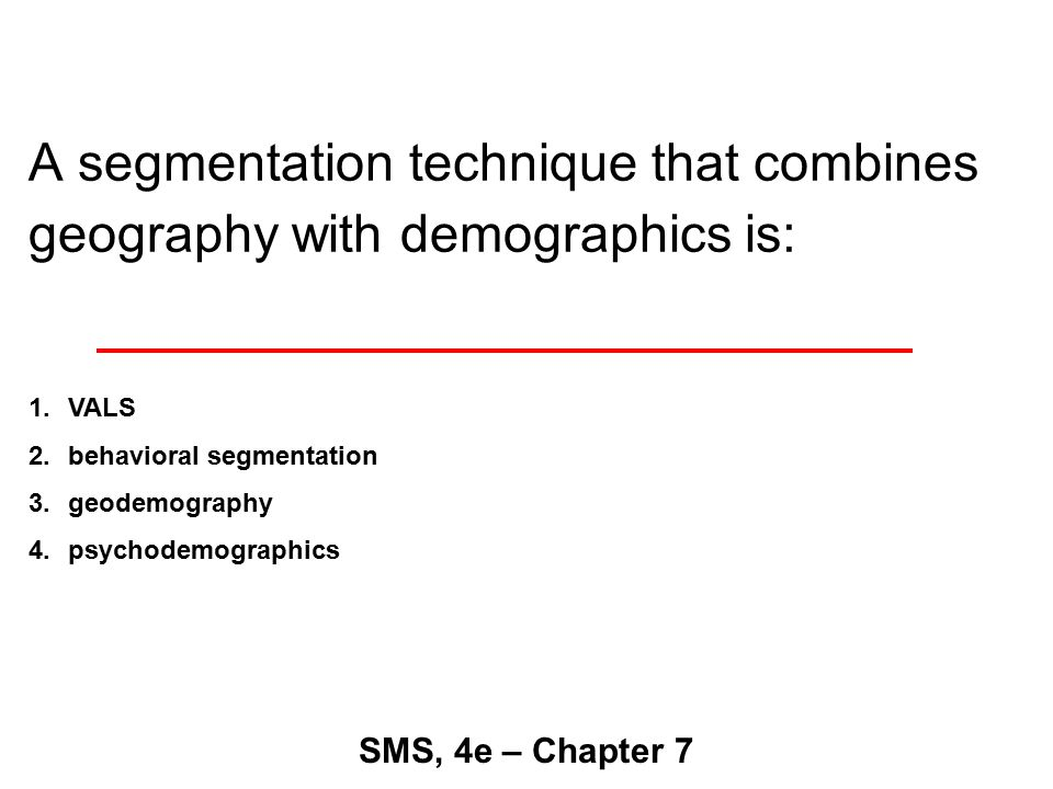 A segmentation technique that combines geography with demographics is: SMS, 4e – Chapter 7 1.VALS 2.behavioral segmentation 3.geodemography 4.psychodemographics
