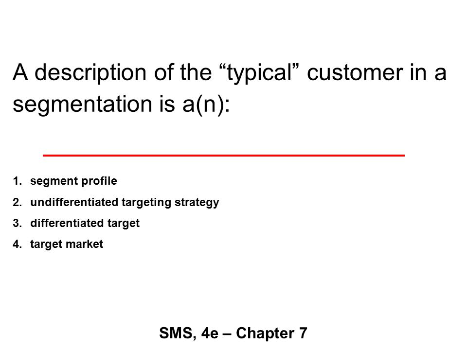 A description of the typical customer in a segmentation is a(n): SMS, 4e – Chapter 7 1.segment profile 2.undifferentiated targeting strategy 3.differentiated target 4.target market