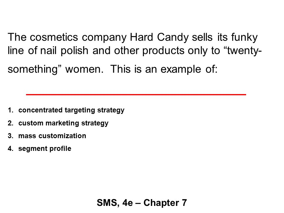 The cosmetics company Hard Candy sells its funky line of nail polish and other products only to twenty- something women.