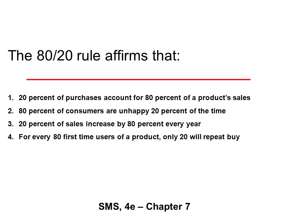The 80/20 rule affirms that: SMS, 4e – Chapter 7 1.20 percent of purchases account for 80 percent of a product's sales 2.80 percent of consumers are unhappy 20 percent of the time 3.20 percent of sales increase by 80 percent every year 4.For every 80 first time users of a product, only 20 will repeat buy