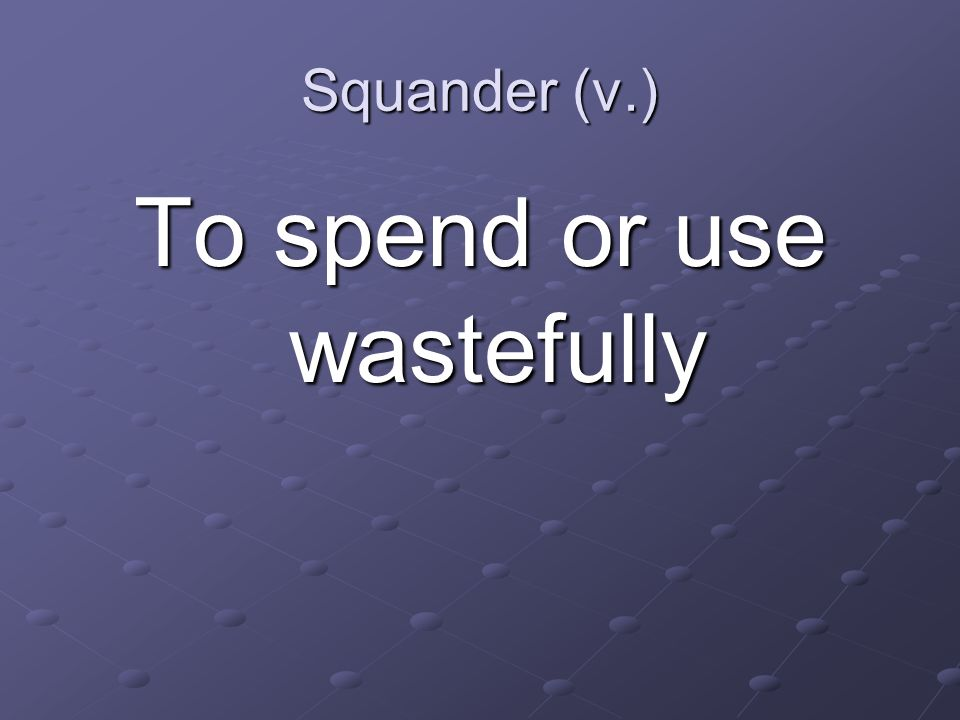 Squander (v.) To spend or use wastefully