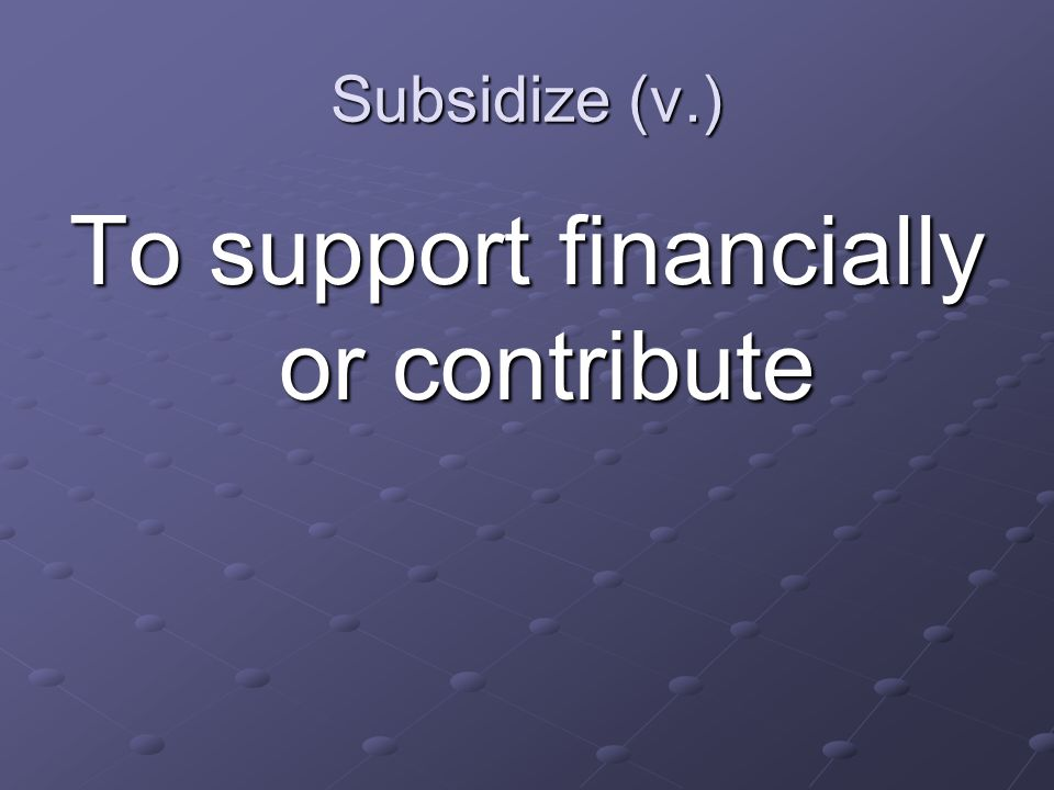 Subsidize (v.) To support financially or contribute