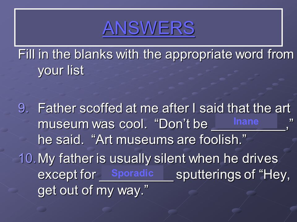 Fill in the blanks with the appropriate word from your list 9.Father scoffed at me after I said that the art museum was cool.