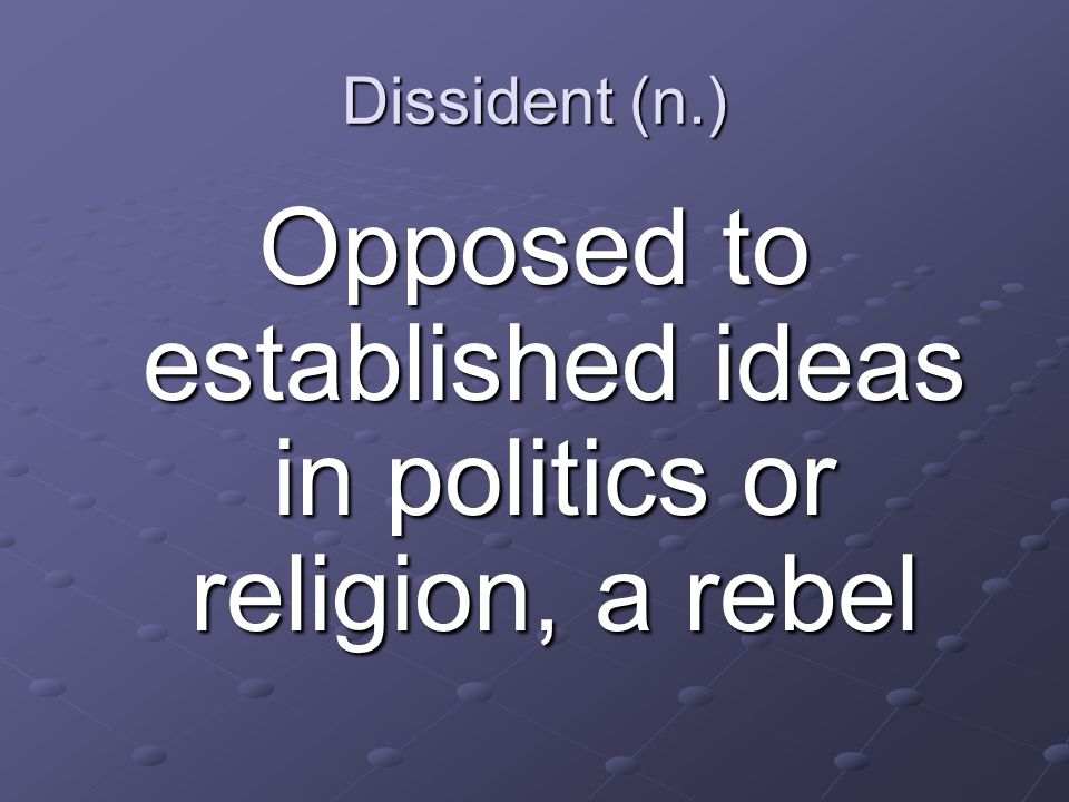 Dissident (n.) Opposed to established ideas in politics or religion, a rebel
