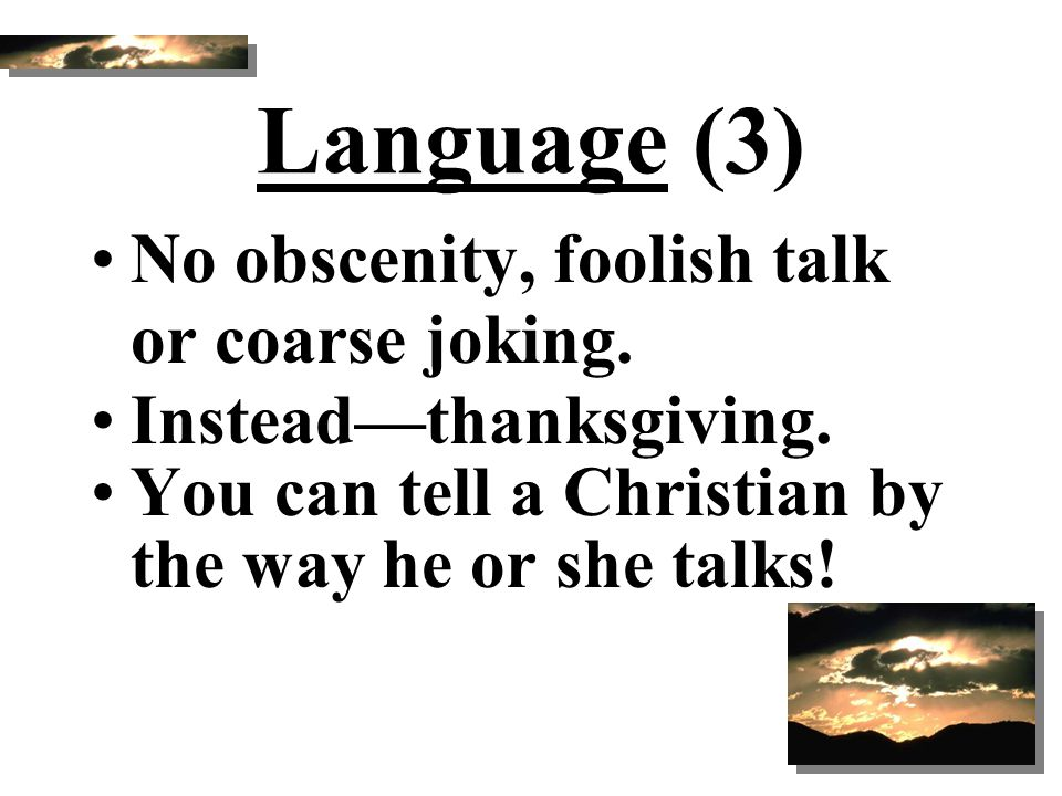 Language (3) No obscenity, foolish talk or coarse joking. Instead—thanksgiving. You can tell a Christian by the way he or she talks!
