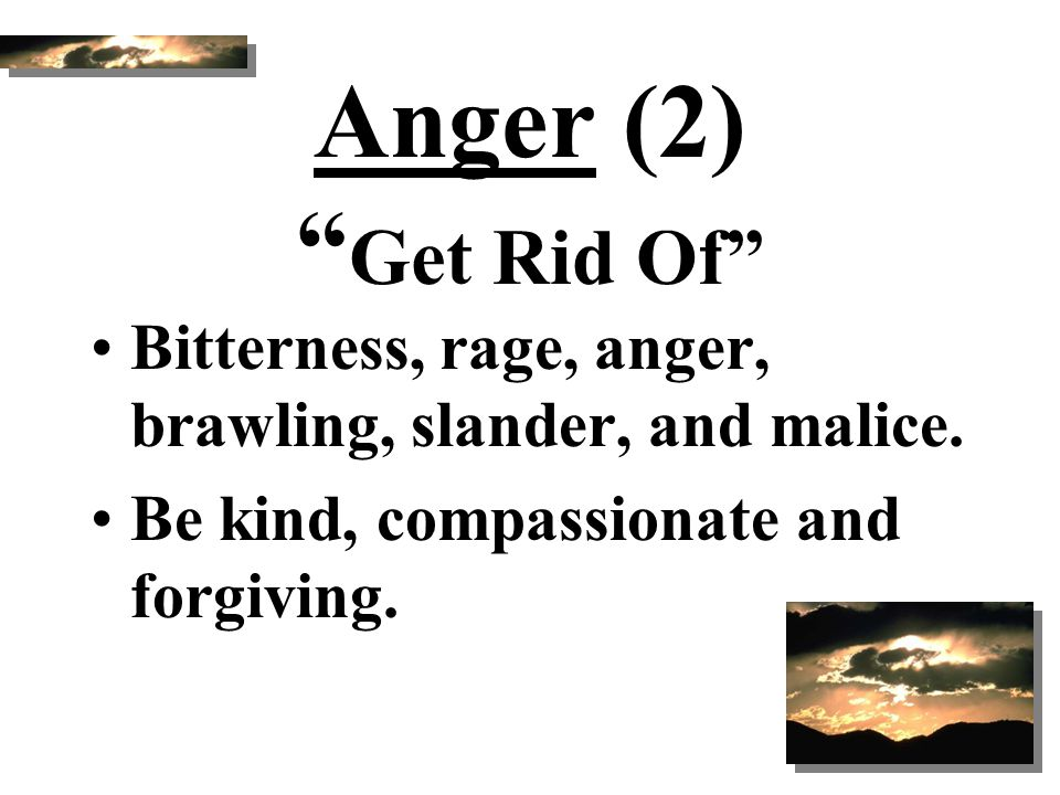 """Anger (2) """" Get Rid Of"""" Bitterness, rage, anger, brawling, slander, and malice. Be kind, compassionate and forgiving."""
