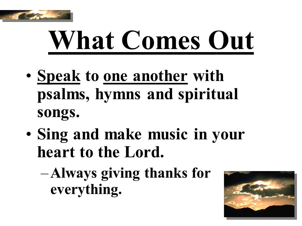What Comes Out Speak to one another with psalms, hymns and spiritual songs. Sing and make music in your heart to the Lord. –Always giving thanks for e