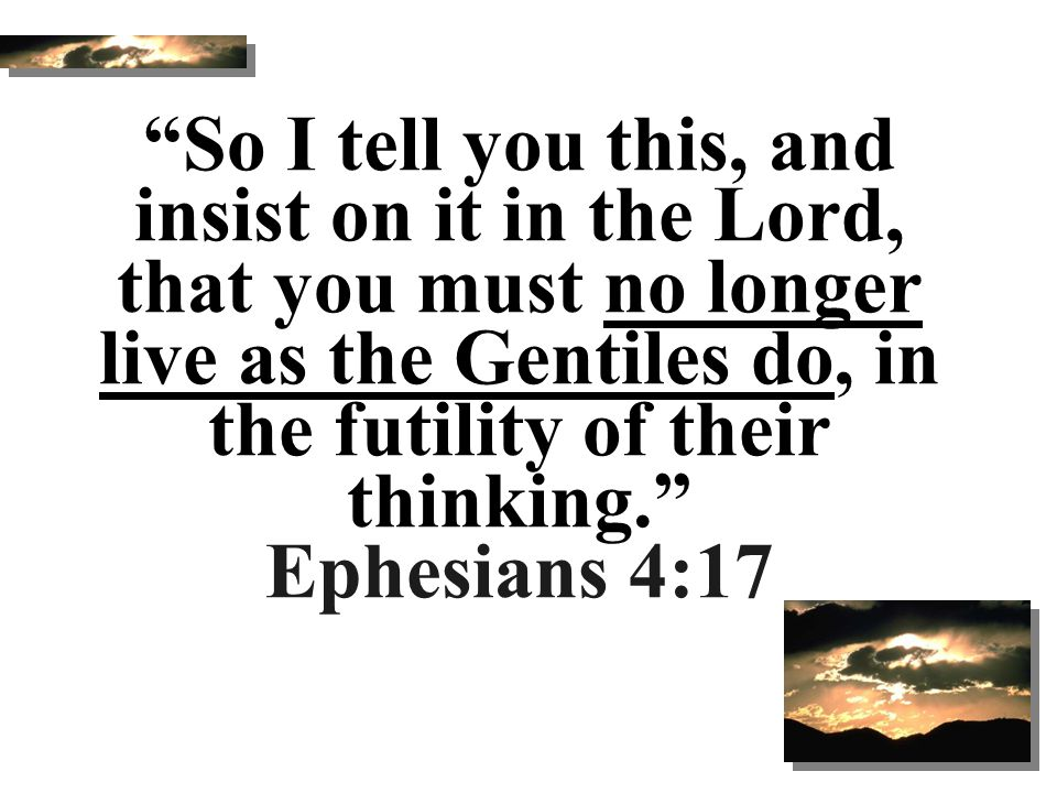 """""""So I tell you this, and insist on it in the Lord, that you must no longer live as the Gentiles do, in the futility of their thinking."""" Ephesians 4:17"""