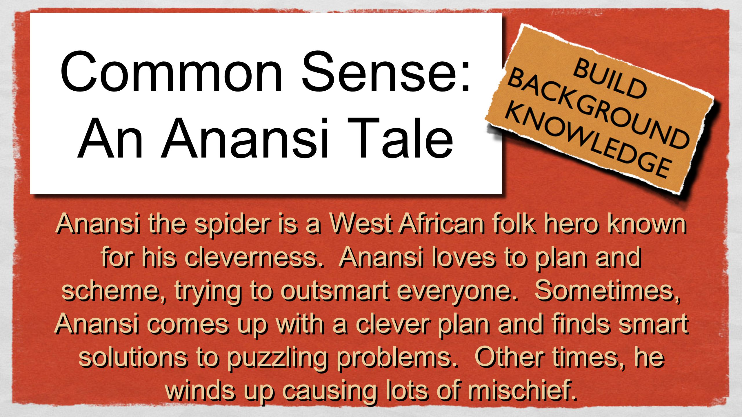 Common Sense: An Anansi Tale Anansi the spider is a West African folk hero known for his cleverness. Anansi loves to plan and scheme, trying to outsma