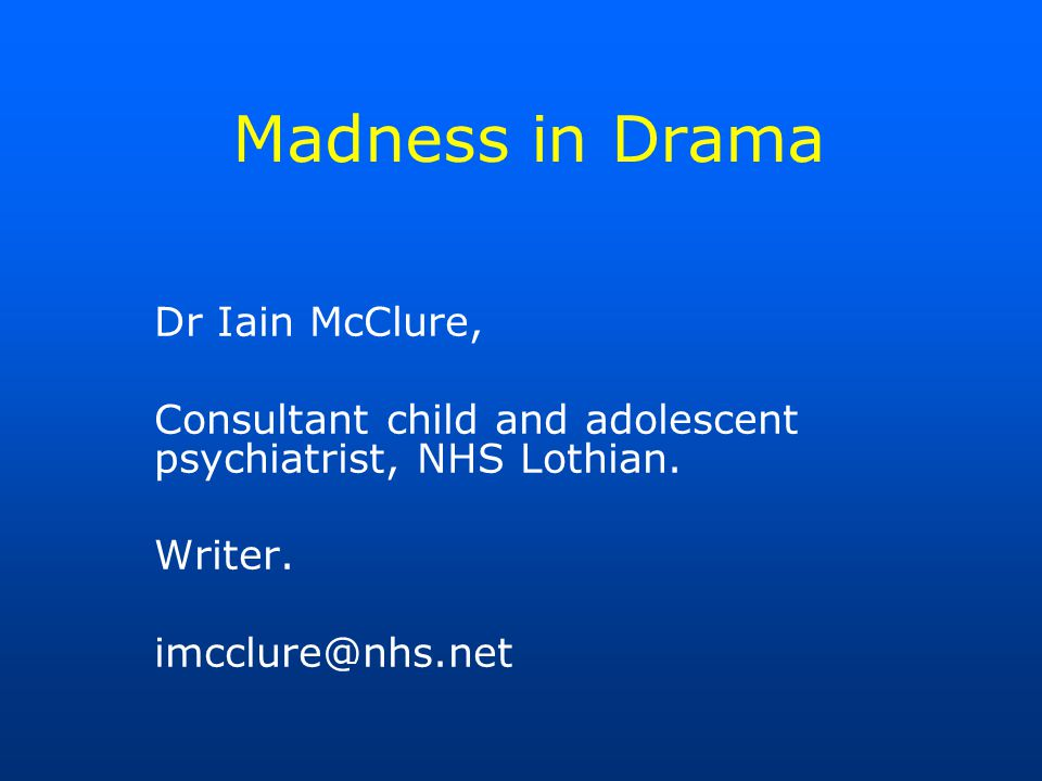 Madness in Drama Dr Iain McClure, Consultant child and adolescent psychiatrist, NHS Lothian.