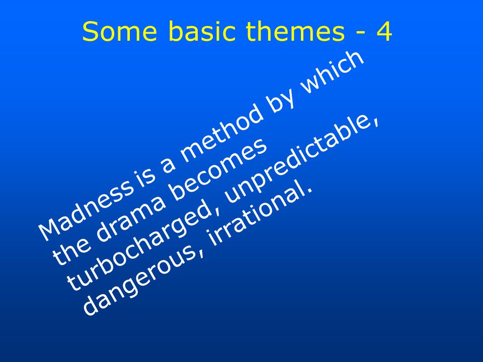 Some basic themes - 4 Madness is a method by which the drama becomes turbocharged, unpredictable, dangerous, irrational.