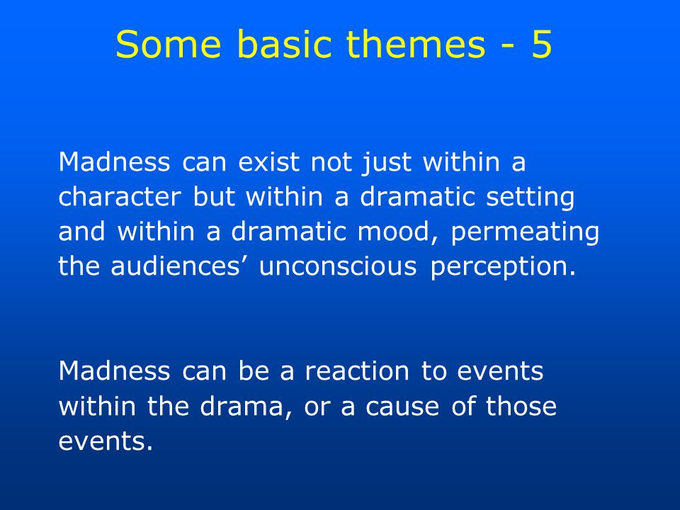 Some basic themes - 5 Madness can exist not just within a character but within a dramatic setting and within a dramatic mood, permeating the audiences' unconscious perception.