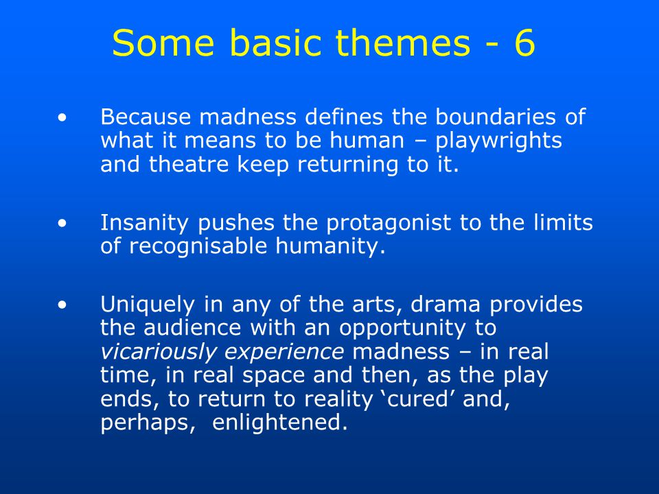 Some basic themes - 6 Because madness defines the boundaries of what it means to be human – playwrights and theatre keep returning to it.