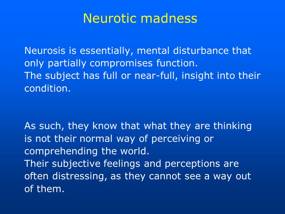 Neurotic madness Neurosis is essentially, mental disturbance that only partially compromises function.