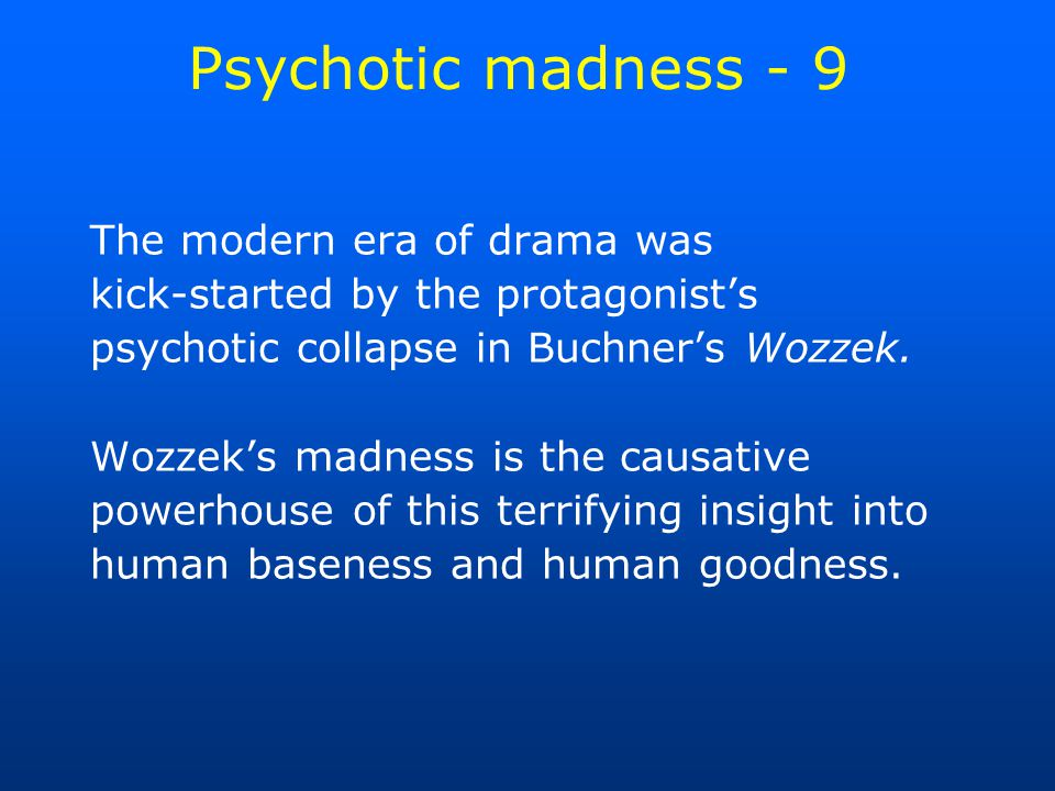 Psychotic madness - 9 The modern era of drama was kick-started by the protagonist's psychotic collapse in Buchner's Wozzek.