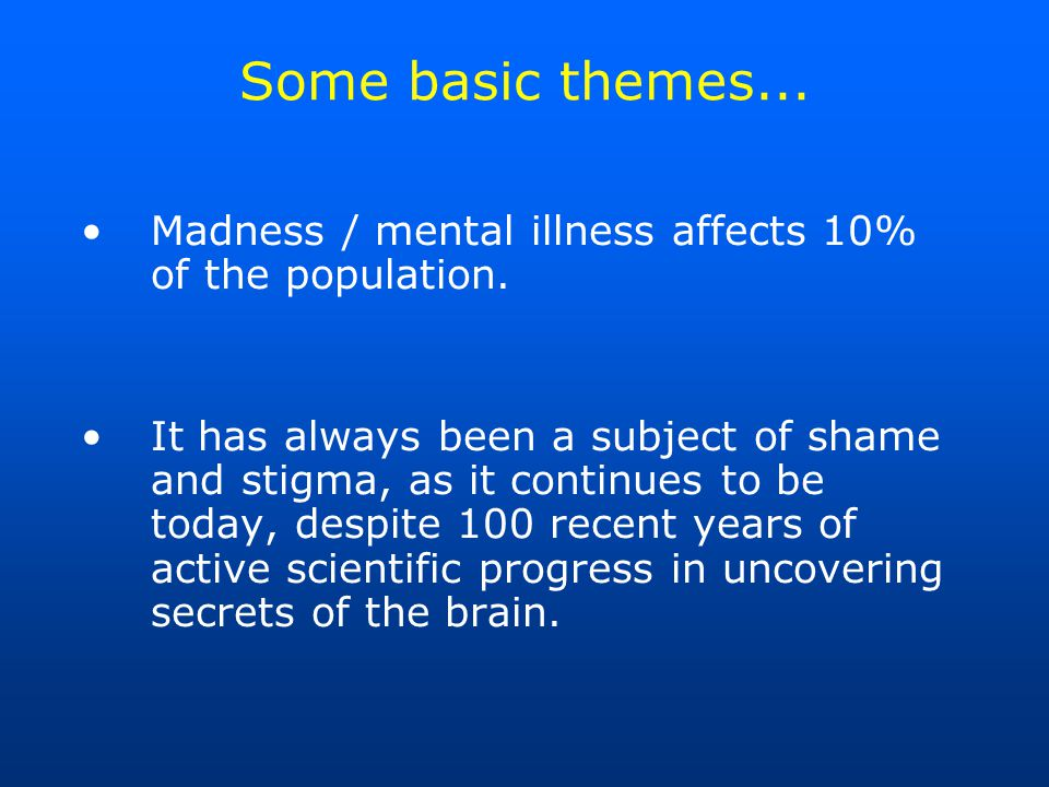 Some basic themes...Madness / mental illness affects 10% of the population.