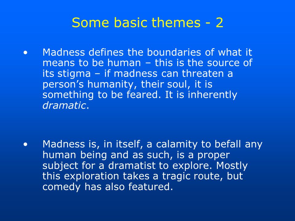 Some basic themes - 2 Madness defines the boundaries of what it means to be human – this is the source of its stigma – if madness can threaten a person's humanity, their soul, it is something to be feared.