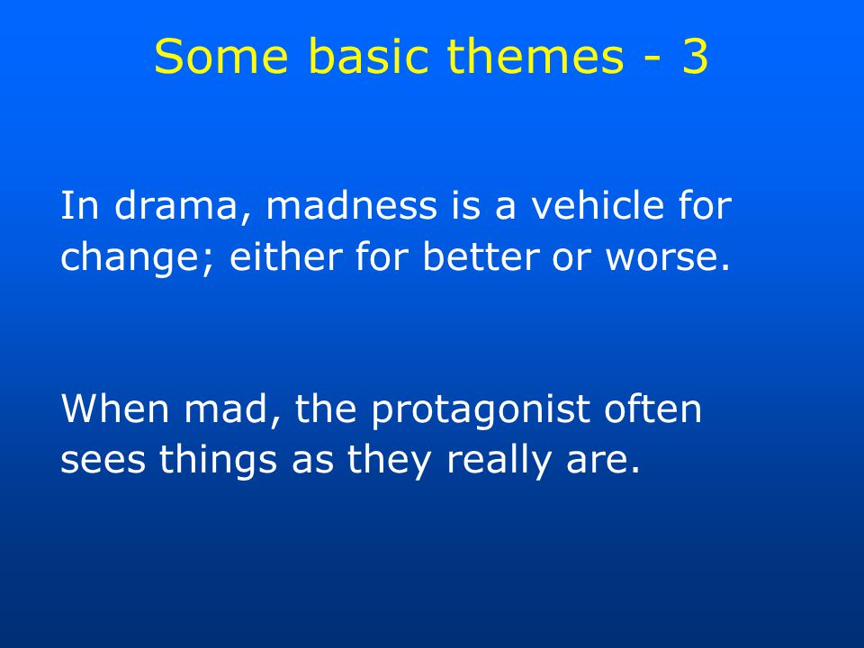 Some basic themes - 3 In drama, madness is a vehicle for change; either for better or worse.