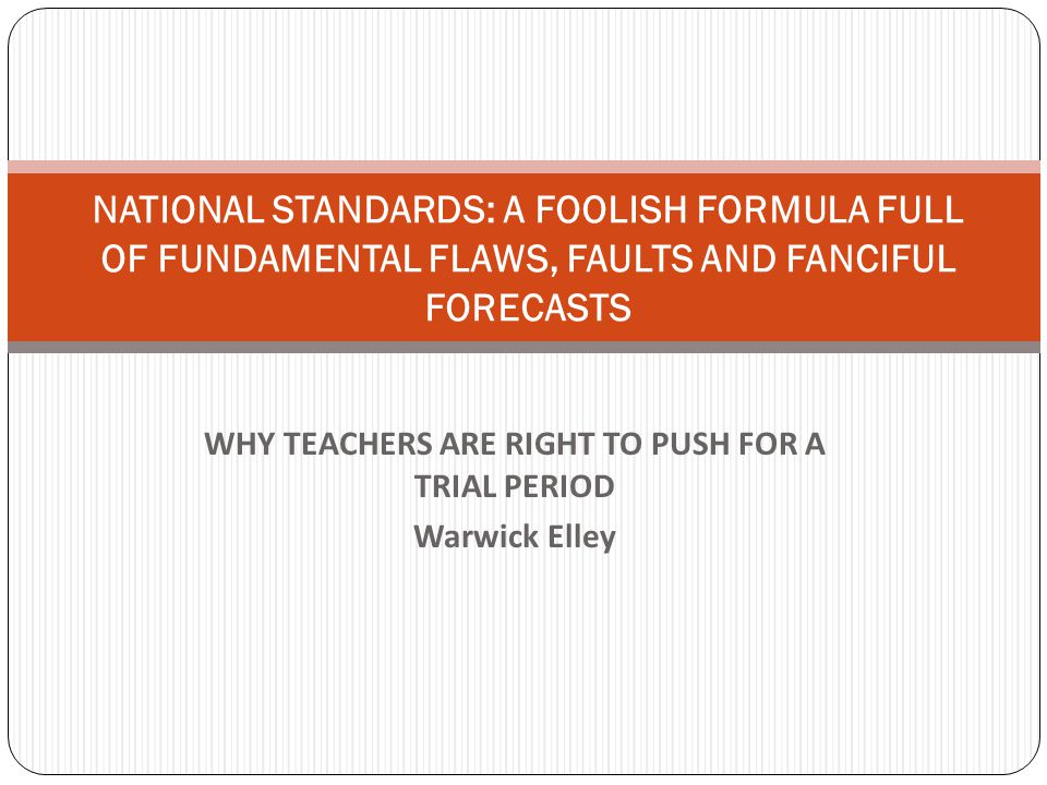 WHY TEACHERS ARE RIGHT TO PUSH FOR A TRIAL PERIOD Warwick Elley NATIONAL STANDARDS: A FOOLISH FORMULA FULL OF FUNDAMENTAL FLAWS, FAULTS AND FANCIFUL FORECASTS