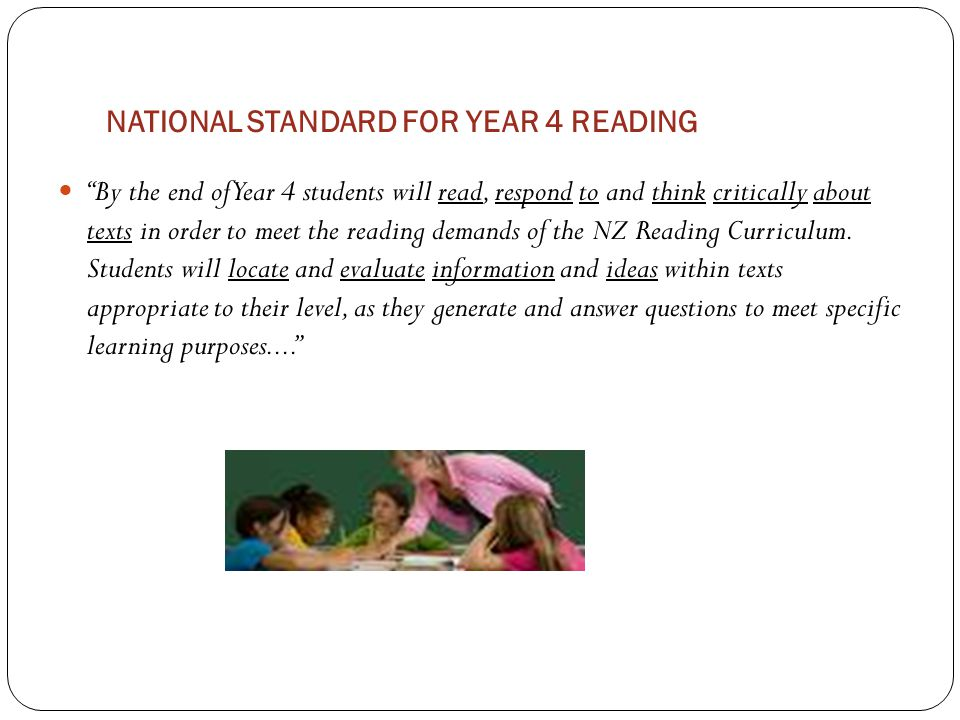 NATIONAL STANDARD FOR YEAR 4 READING By the end of Year 4 students will read, respond to and think critically about texts in order to meet the reading demands of the NZ Reading Curriculum.