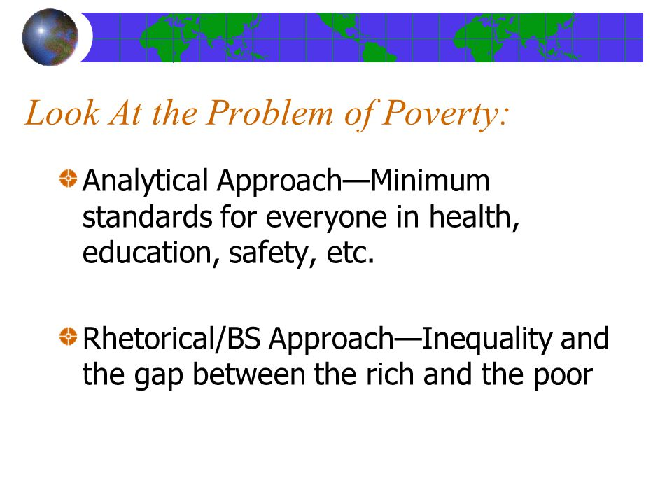 Look At the Problem of Poverty: Analytical Approach—Minimum standards for everyone in health, education, safety, etc.