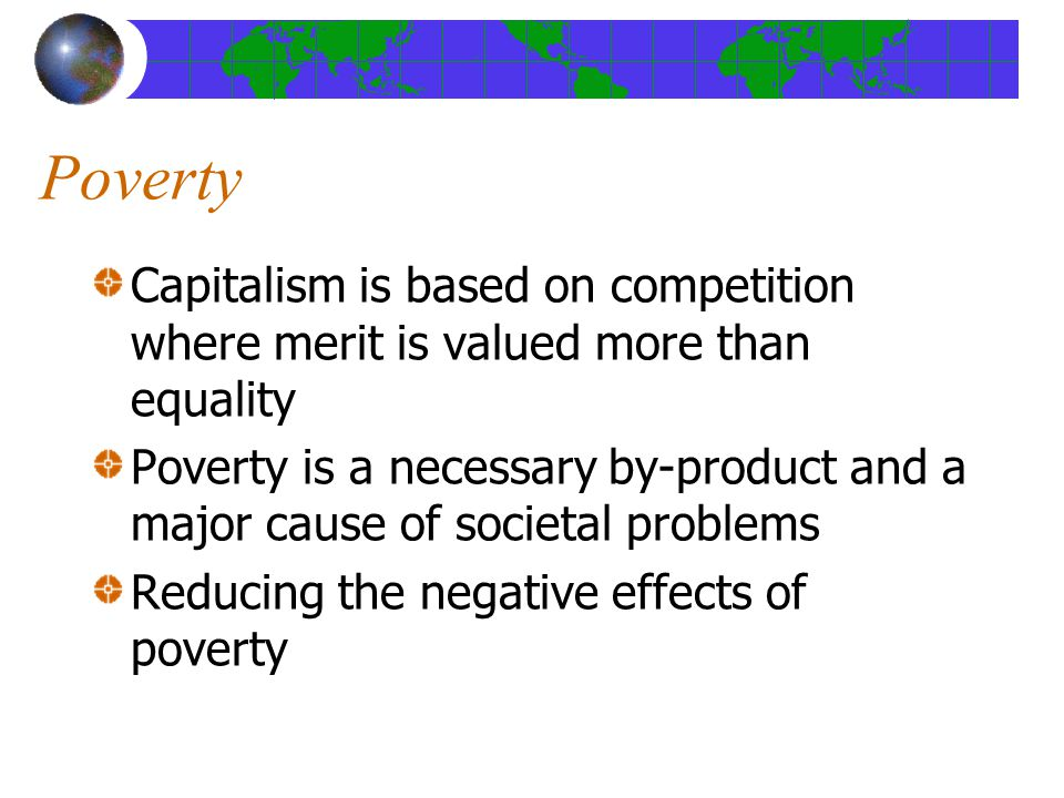 Poverty Capitalism is based on competition where merit is valued more than equality Poverty is a necessary by-product and a major cause of societal problems Reducing the negative effects of poverty