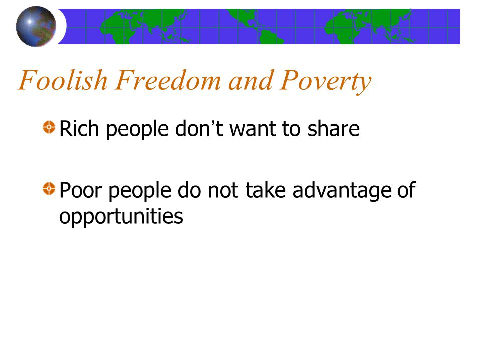Foolish Freedom and Poverty Rich people don't want to share Poor people do not take advantage of opportunities