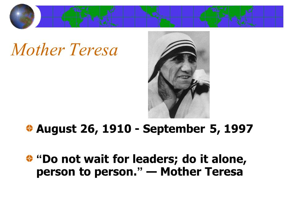 Mother Teresa August 26, 1910 - September 5, 1997 Do not wait for leaders; do it alone, person to person. — Mother Teresa