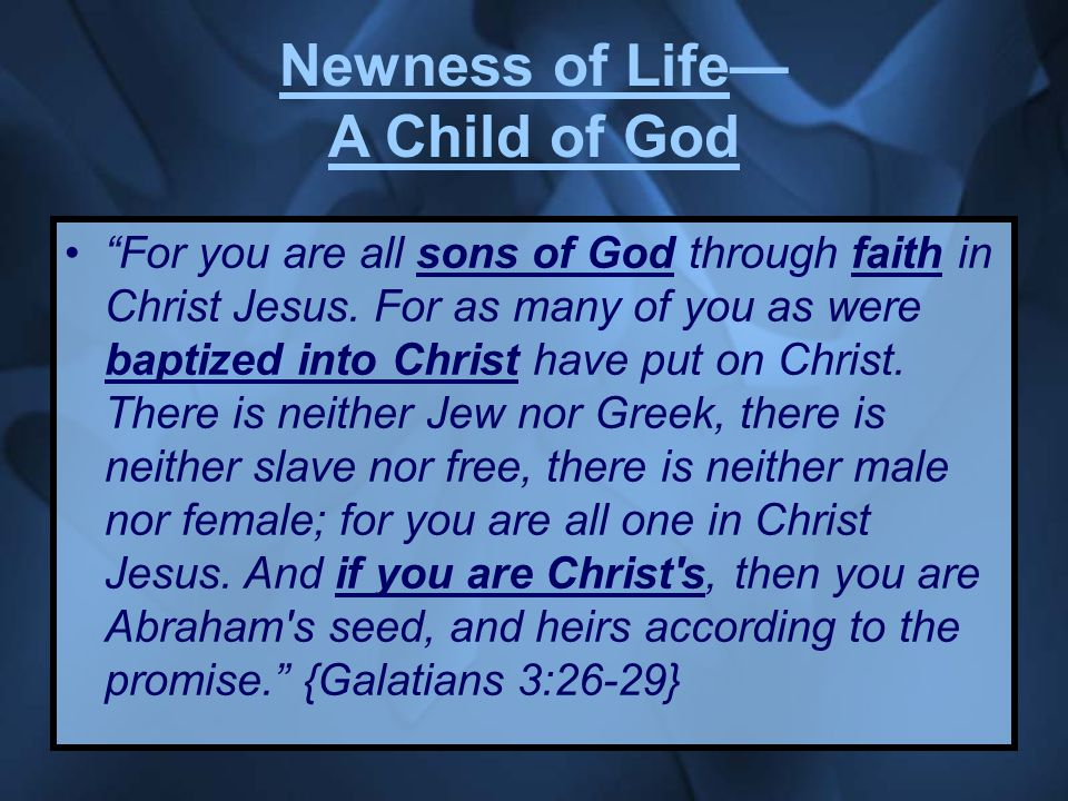 Newness of Life— A Child of God For you are all sons of God through faith in Christ Jesus.