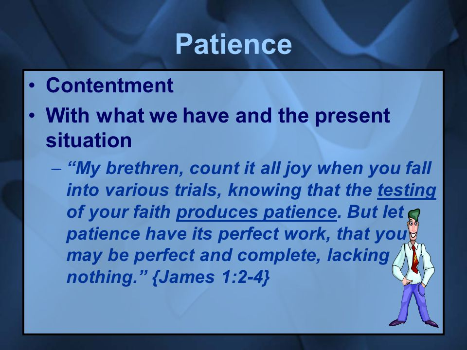 Patience Contentment With what we have and the present situation – My brethren, count it all joy when you fall into various trials, knowing that the testing of your faith produces patience.