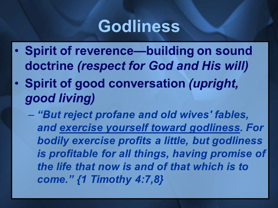 Godliness Spirit of reverence—building on sound doctrine (respect for God and His will) Spirit of good conversation (upright, good living) – But reject profane and old wives fables, and exercise yourself toward godliness.