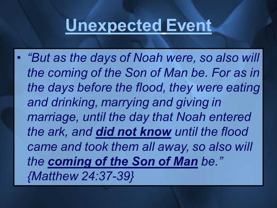 Unexpected Event But as the days of Noah were, so also will the coming of the Son of Man be.