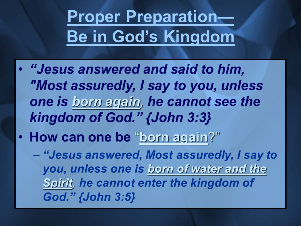 Proper Preparation— Be in God's Kingdom born again, Jesus answered and said to him, Most assuredly, I say to you, unless one is born again, he cannot see the kingdom of God. {John 3:3} born again How can one be born again born of water and the Spirit, – Jesus answered, Most assuredly, I say to you, unless one is born of water and the Spirit, he cannot enter the kingdom of God. {John 3:5}