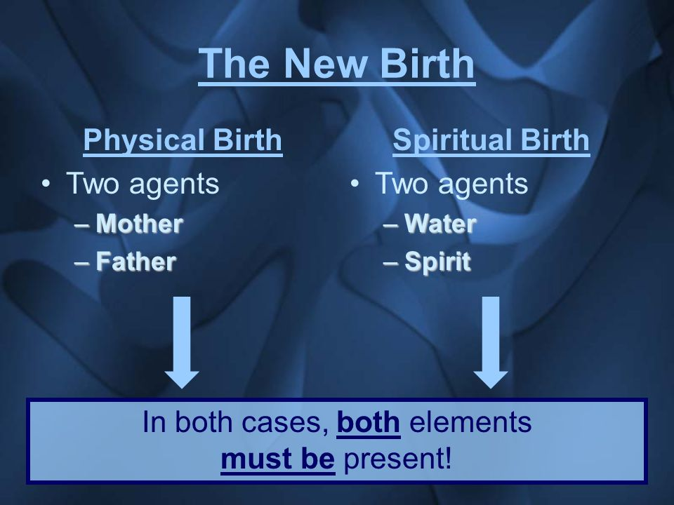 The New Birth Physical Birth Two agents –Mother –Father Spiritual Birth Two agents –Water –Spirit In both cases, both elements must be present!