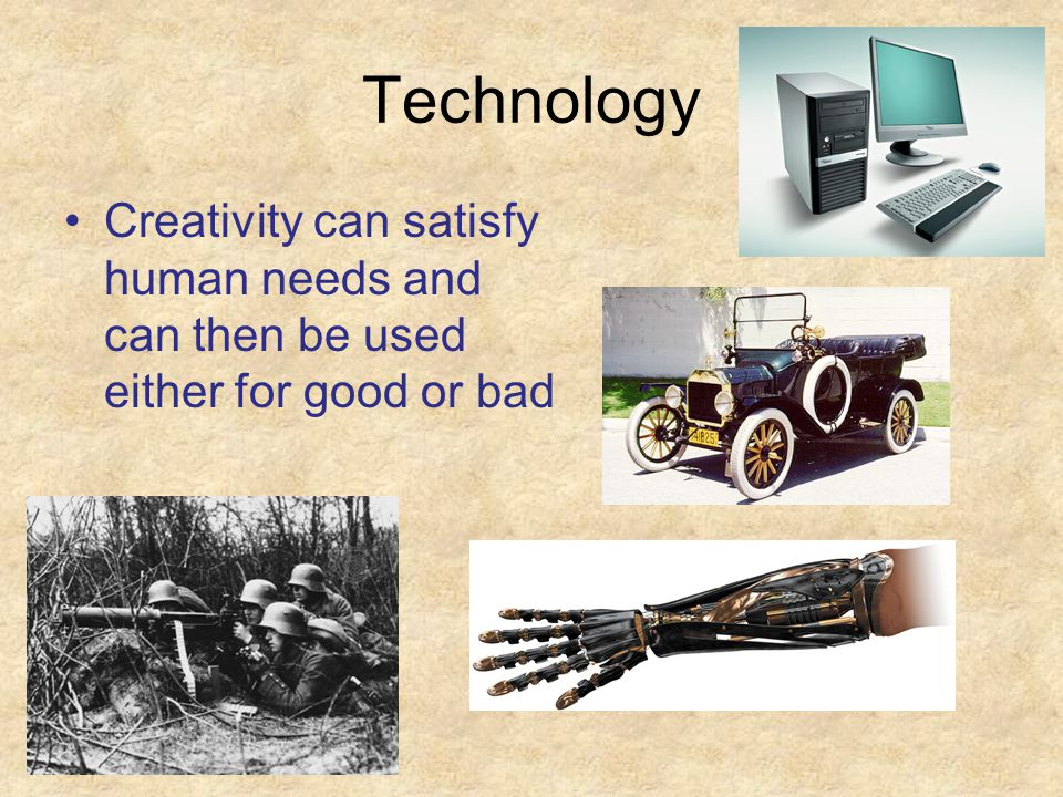 Technology Creativity can satisfy human needs and can then be used either for good or bad
