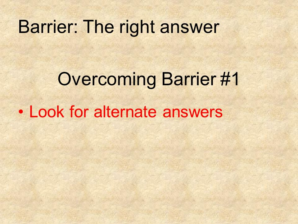 Overcoming Barrier #1 Look for alternate answers Barrier: The right answer