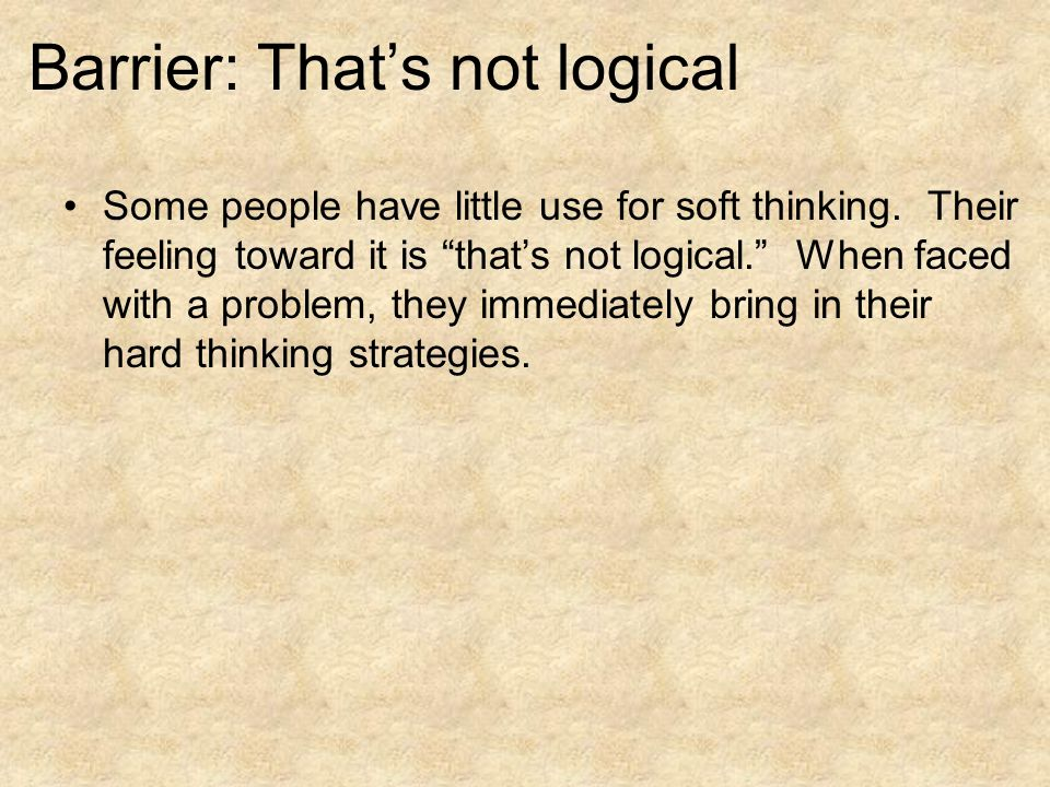 Barrier: That's not logical Some people have little use for soft thinking.
