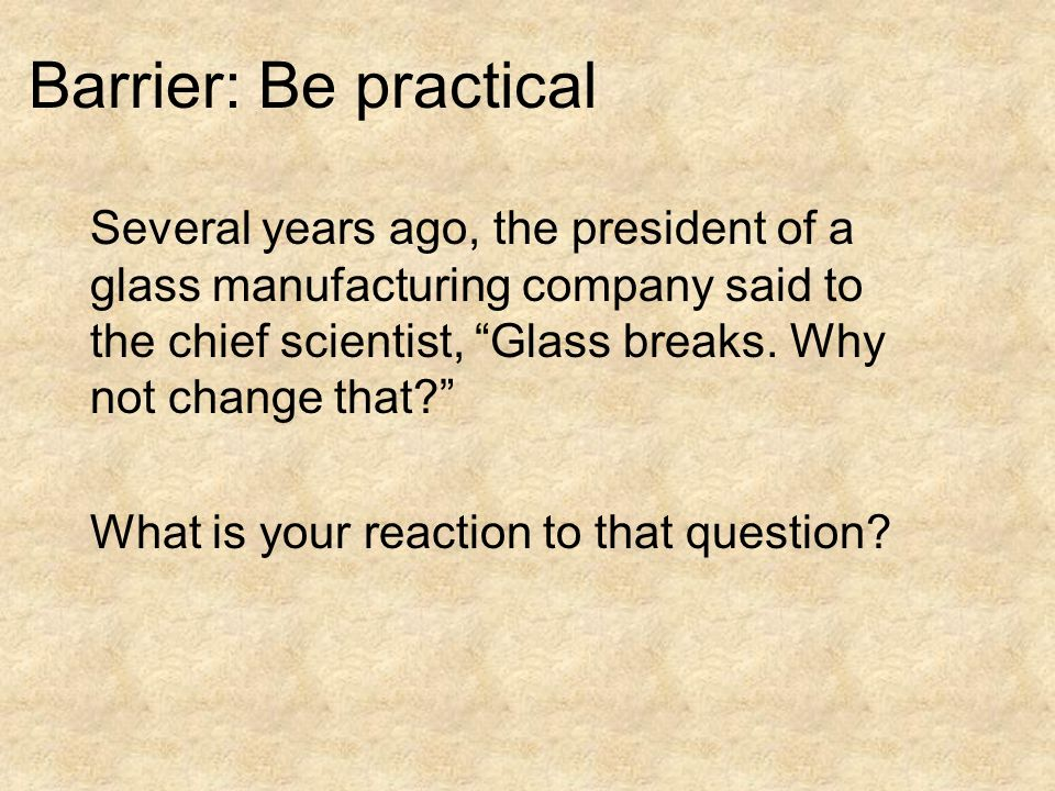 Several years ago, the president of a glass manufacturing company said to the chief scientist, Glass breaks.